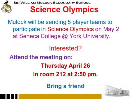 Science Olympics Mulock will be sending 5 player teams to participate in Science Olympics on May 2 at Seneca York University. Interested? Attend.
