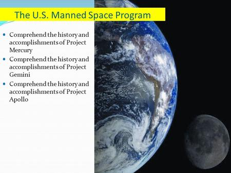 Comprehend the history and accomplishments of Project Mercury Comprehend the history and accomplishments of Project Gemini Comprehend the history and accomplishments.