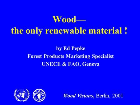Wood Visions, Berlin, 2001 Wood— the only renewable material ! by Ed Pepke Forest Products Marketing Specialist UNECE & FAO, Geneva.