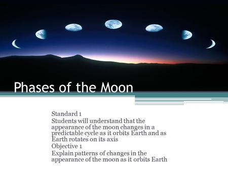 Phases of the Moon Standard 1 Students will understand that the appearance of the moon changes in a predictable cycle as it orbits Earth and as Earth rotates.