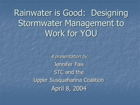 Rainwater is Good: Designing Stormwater Management to Work for YOU A presentation by Jennifer Fais STC and the Upper Susquehanna Coalition April 8, 2004.