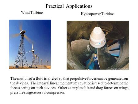 Practical Applications Wind Turbine Hydropower Turbine The motion of a fluid is altered so that propulsive forces can be generated on the devices. The.