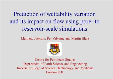 Prediction of wettability variation and its impact on flow using pore- to reservoir-scale simulations Matthew Jackson, Per Valvatne and Martin Blunt Centre.