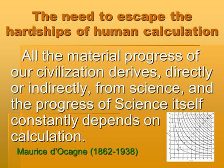 The need to escape the hardships of human calculation All the material progress of our civilization derives, directly or indirectly, from science, and.