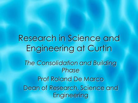 Research in Science and Engineering at Curtin The Consolidation and Building Phase Prof Roland De Marco Dean of Research, Science and Engineering The Consolidation.
