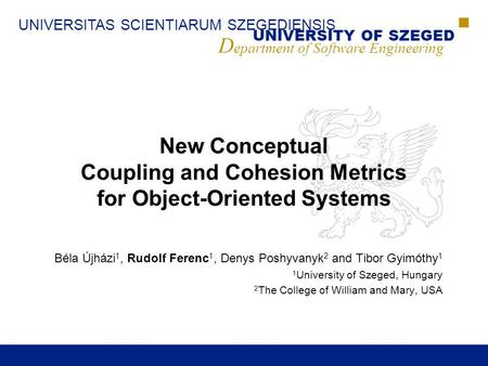 UNIVERSITAS SCIENTIARUM SZEGEDIENSIS UNIVERSITY OF SZEGED D epartment of Software Engineering New Conceptual Coupling and Cohesion Metrics for Object-Oriented.