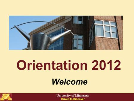 Orientation 2012 Welcome University of Minnesota Driven to Discover.