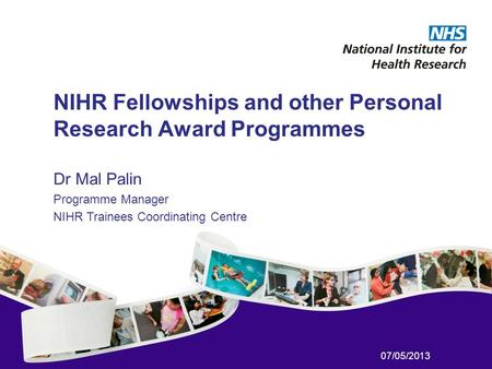 07/05/2013 NIHR Fellowships and other Personal Research Award Programmes Dr Mal Palin Programme Manager NIHR Trainees Coordinating Centre.