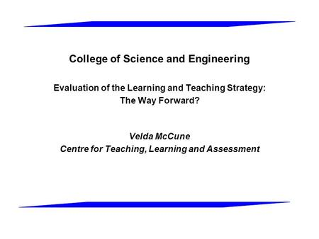 College of Science and Engineering Evaluation of the Learning and Teaching Strategy: The Way Forward? Velda McCune Centre for Teaching, Learning and Assessment.