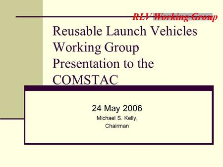 RLV Working Group Reusable Launch Vehicles Working Group Presentation to the COMSTAC 24 May 2006 Michael S. Kelly, Chairman.