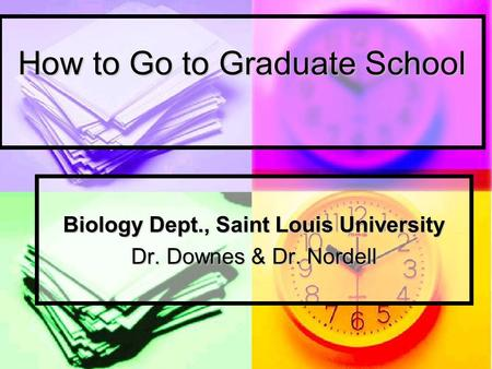 How to Go to Graduate School Biology Dept., Saint Louis University Dr. Downes & Dr. Nordell.