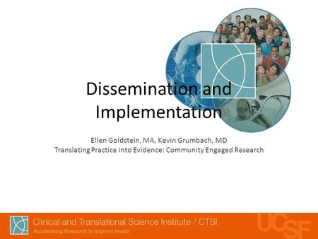 Dissemination and Implementation Ellen Goldstein, MA, Kevin Grumbach, MD Translating Practice into Evidence: Community Engaged Research.