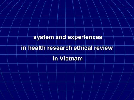 System and experiences in health research ethical review in Vietnam system and experiences in health research ethical review in Vietnam.