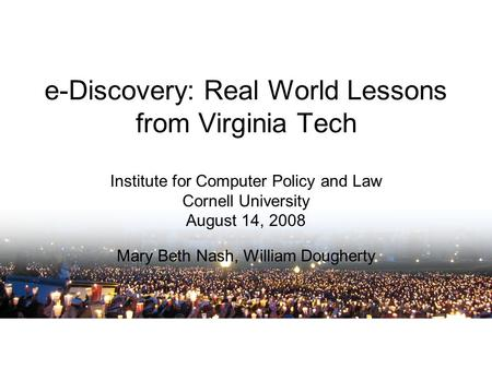 E-Discovery: Real World Lessons from Virginia Tech Institute for Computer Policy and Law Cornell University August 14, 2008 Mary Beth Nash, William Dougherty.