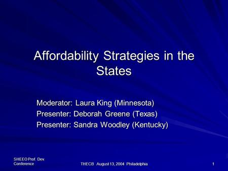 SHEEO Prof. Dev. Conference THECB August 13, 2004 Philadelphia 1 Affordability Strategies in the States Moderator: Laura King (Minnesota) Presenter: Deborah.