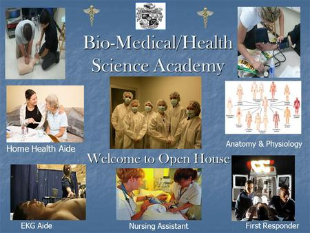 Bio-Medical/Health Science Academy Welcome to Open House Home Health Aide EKG AideFirst Responder Anatomy & Physiology Nursing Assistant.