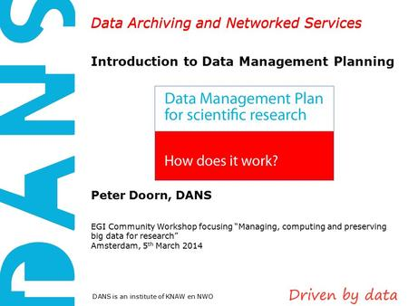 Data Archiving and Networked Services DANS is an institute of KNAW en NWO Data Archiving and Networked Services Introduction to Data Management Planning.