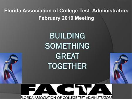 Florida Association of College Test Administrators February 2010 Meeting.