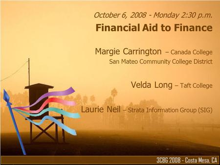 October 6, 2008 - Monday 2:30 p.m. Financial Aid to Finance Margie Carrington – Canada College San Mateo Community College District Velda Long – Taft College.