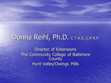 Donna Reihl, Ph.D. C.T.R.S., C.P.R.P Director of Extensions The Community College of Baltimore County Hunt Valley/Owings Mills.