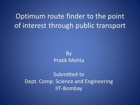 Optimum route finder to the point of interest through public transport By Pratik Mehta Submitted to Dept. Comp. Science and Engineering IIT-Bombay.