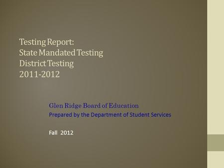Testing Report: State Mandated Testing District Testing 2011-2012 Glen Ridge Board of Education Prepared by the Department of Student Services Fall 2012.
