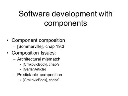 Software development with components Component composition – [Sommerville], chap 19.3 Composition Issues: – Architectural mismatch [CrnkovicBook], chap.