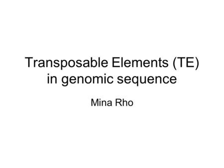 Transposable Elements (TE) in genomic sequence Mina Rho.