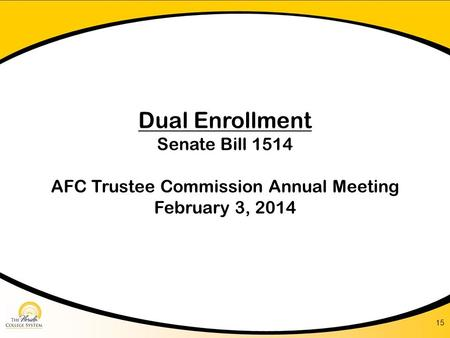 Dual Enrollment Senate Bill 1514 AFC Trustee Commission Annual Meeting February 3, 2014 15.