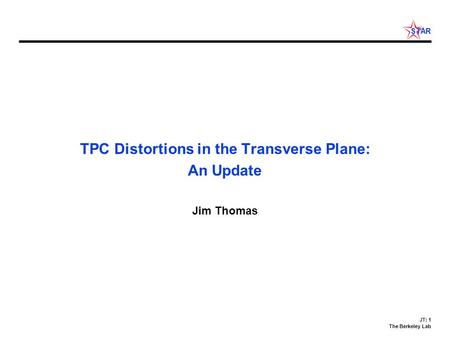 JT: 1 The Berkeley Lab STAR TPC Distortions in the Transverse Plane: An Update Jim Thomas.