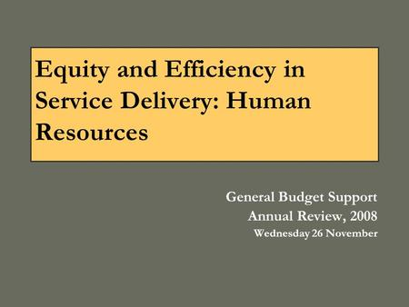 Equity and Efficiency in Service Delivery: Human Resources General Budget Support Annual Review, 2008 Wednesday 26 November.