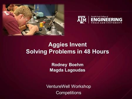 Aggies Invent Solving Problems in 48 Hours Rodney Boehm Magda Lagoudas VentureWell Workshop Competitions.