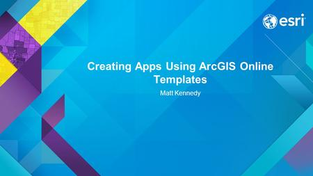 Creating Apps Using ArcGIS Online Templates Matt Kennedy.