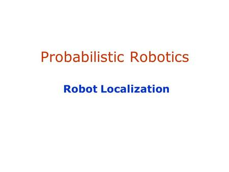 Probabilistic Robotics Robot Localization. 2 Localization Given Map of the environment. Sequence of sensor measurements. Wanted Estimate of the robot's.