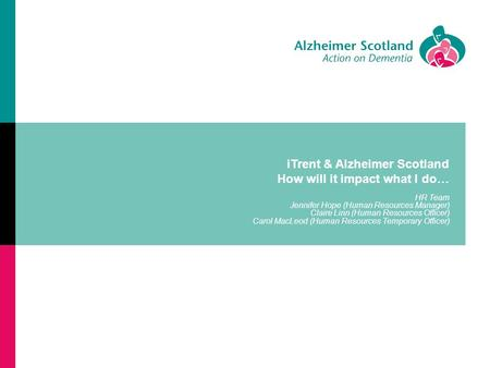 ITrent & Alzheimer Scotland How will it impact what I do… HR Team Jennifer Hope (Human Resources Manager) Claire Linn (Human Resources Officer) Carol MacLeod.