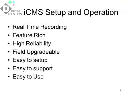 1 iCMS Setup and Operation Real Time Recording Feature Rich High Reliability Field Upgradeable Easy to setup Easy to support Easy to Use.