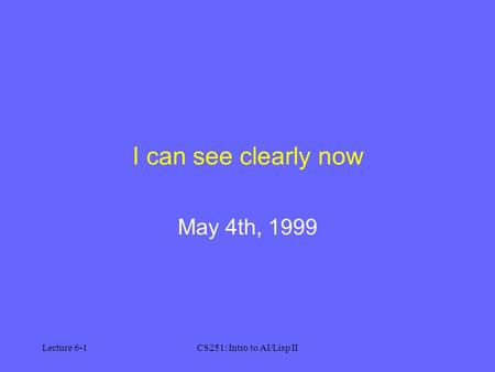 Lecture 6-1CS251: Intro to AI/Lisp II I can see clearly now May 4th, 1999.