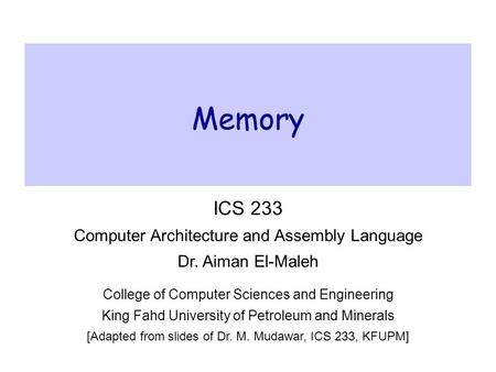 Memory ICS 233 Computer Architecture and Assembly Language Dr. Aiman El-Maleh College of Computer Sciences and Engineering King Fahd University of Petroleum.
