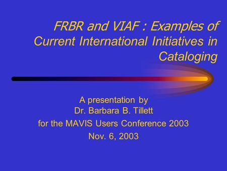 FRBR and VIAF : Examples of Current International Initiatives in Cataloging A presentation by Dr. Barbara B. Tillett for the MAVIS Users Conference 2003.
