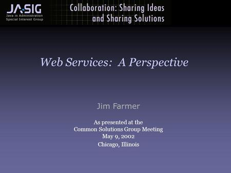Jim Farmer As presented at the Common Solutions Group Meeting May 9, 2002 Chicago, Illinois Web Services: A Perspective.