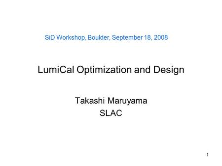 1 LumiCal Optimization and Design Takashi Maruyama SLAC SiD Workshop, Boulder, September 18, 2008.