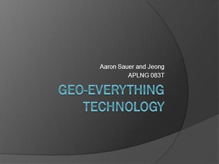 Aaron Sauer and Jeong APLNG 083T. Geo-Everything  Everything on Earth's surface has location—expressed in two coordinates  Easy to capture/determine.