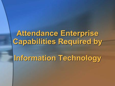 Attendance Enterprise Capabilities Required by Information Technology.