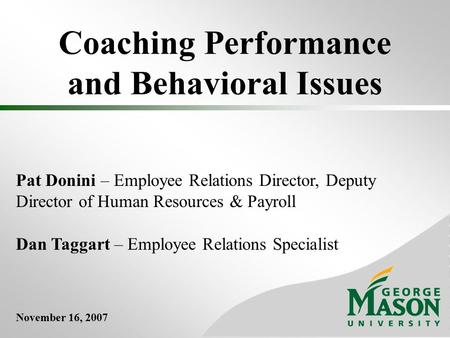 Coaching Performance and Behavioral Issues Pat Donini – Employee Relations Director, Deputy Director of Human Resources & Payroll Dan Taggart – Employee.