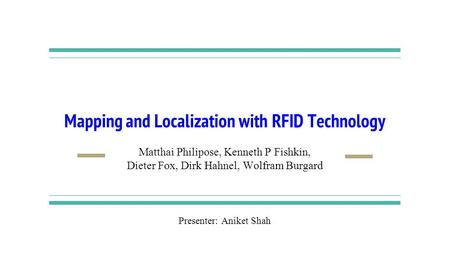 Mapping and Localization with RFID Technology Matthai Philipose, Kenneth P Fishkin, Dieter Fox, Dirk Hahnel, Wolfram Burgard Presenter: Aniket Shah.