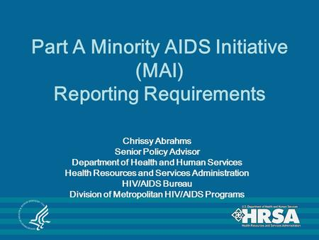 Part A Minority AIDS Initiative (MAI) Reporting Requirements Chrissy Abrahms Senior Policy Advisor Department of Health and Human Services Health Resources.