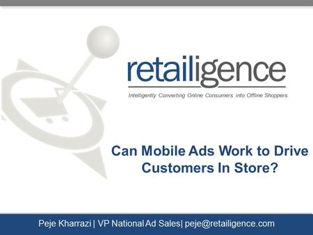 Intelligently Converting Online Consumers into Offline Shoppers Peje Kharrazi | VP National Ad Sales| Can Mobile Ads Work to Drive.