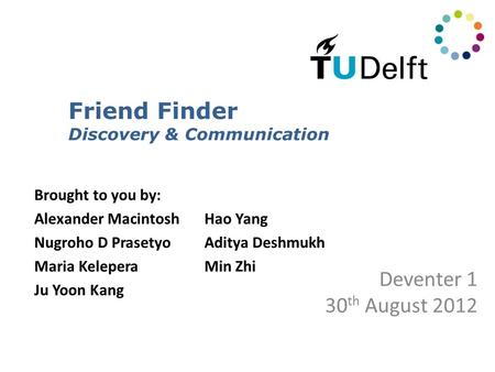 Friend Finder Discovery & Communication Deventer 1 30 th August 2012 Brought to you by: Alexander MacintoshHao Yang Nugroho D PrasetyoAditya Deshmukh Maria.