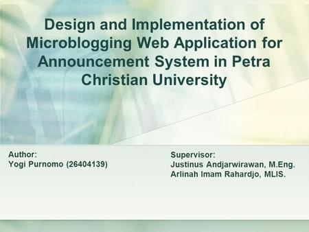 Design and Implementation of Microblogging Web Application for Announcement System in Petra Christian University Author: Yogi Purnomo (26404139) Supervisor: