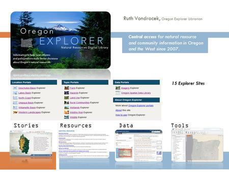 15 Explorer Sites StoriesResourcesDataTools Central access for natural resource and community information in Oregon and the West since 2007. Ruth Vondracek,